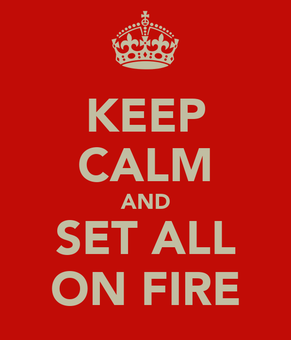 KEEP CALM AND SET ALL ON FIRE