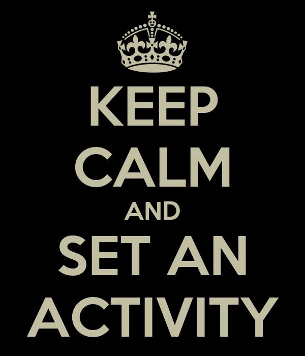 KEEP CALM AND SET AN ACTIVITY