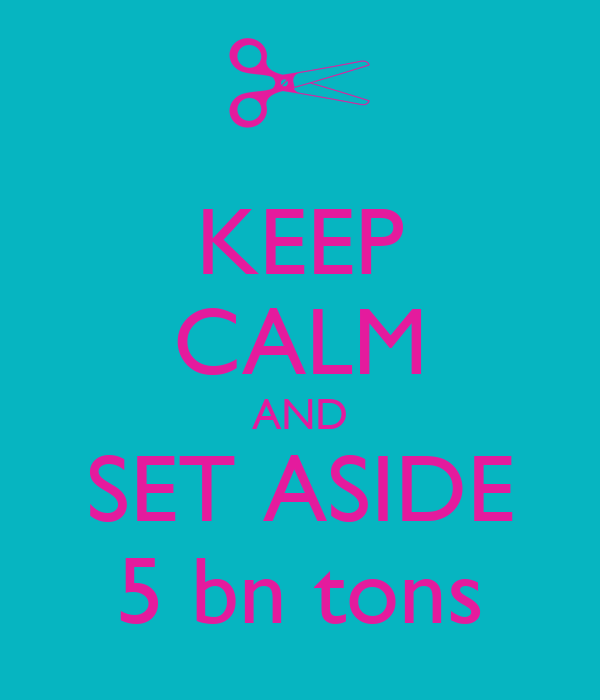 KEEP CALM AND SET ASIDE 5 bn tons