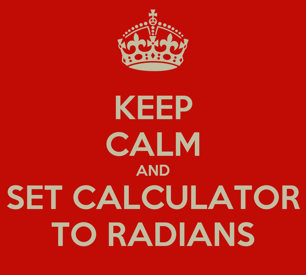 KEEP CALM AND SET CALCULATOR TO RADIANS