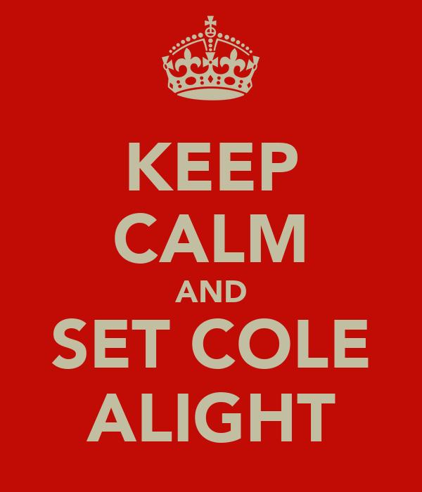 KEEP CALM AND SET COLE ALIGHT