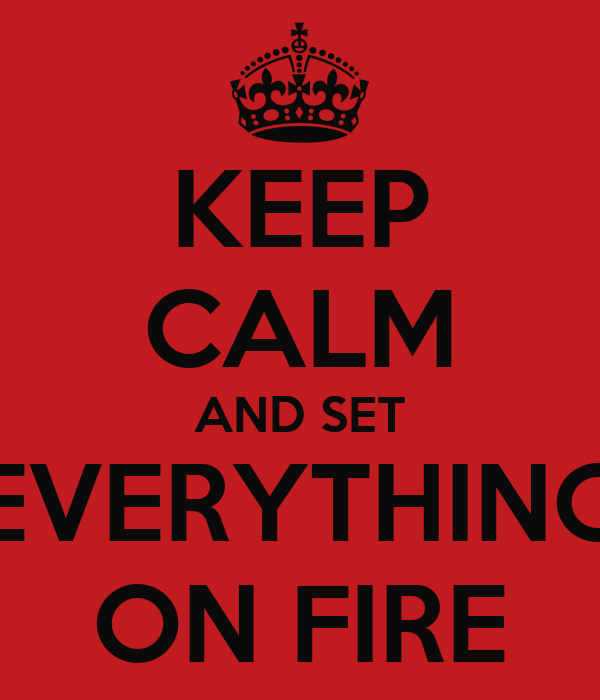 KEEP CALM AND SET EVERYTHING ON FIRE