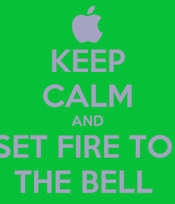 KEEP CALM AND SET FIRE TO  THE BELL