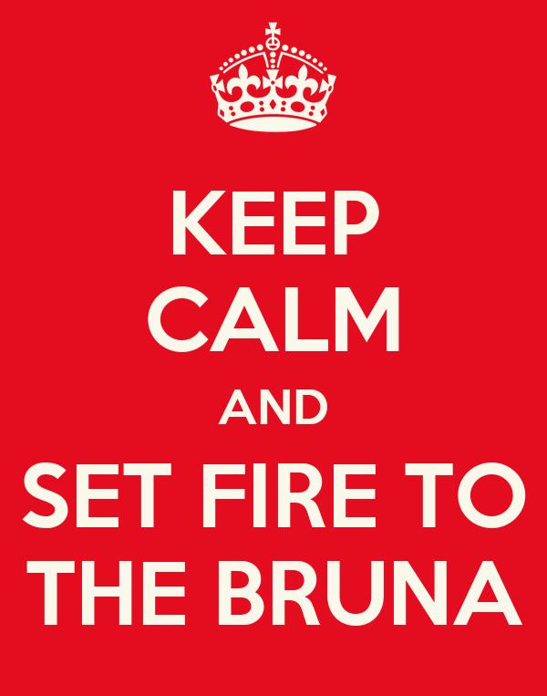 KEEP CALM AND SET FIRE TO THE BRUNA