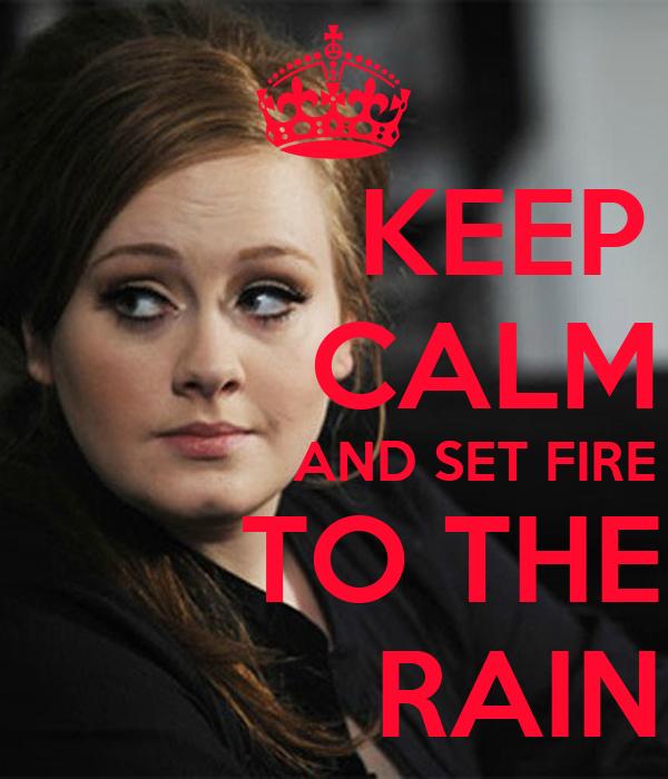 KEEP          CALM                   AND SET FIRE        TO THE            RAIN