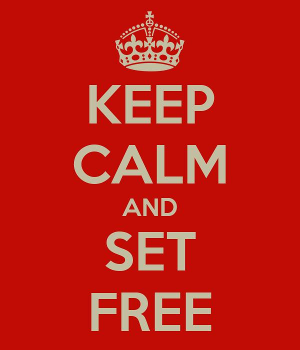 KEEP CALM AND SET FREE