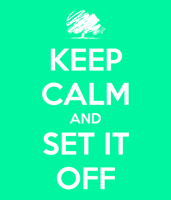 KEEP CALM AND SET IT OFF