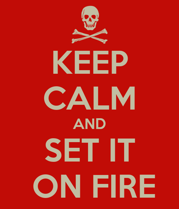 KEEP CALM AND SET IT  ON FIRE