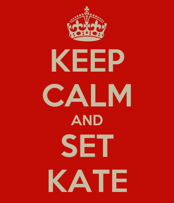 KEEP CALM AND SET KATE