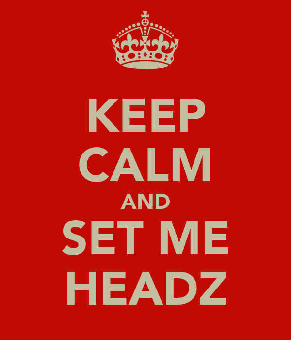 KEEP CALM AND SET ME HEADZ