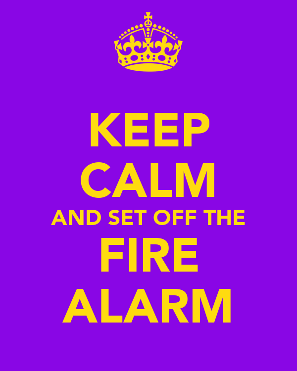 KEEP CALM AND SET OFF THE FIRE ALARM