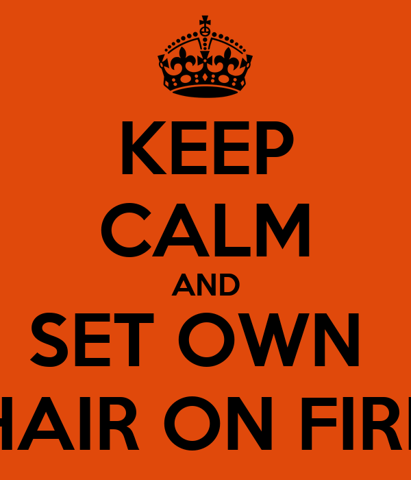 KEEP CALM AND SET OWN  HAIR ON FIRE