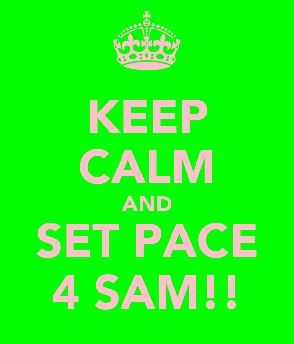 KEEP CALM AND SET PACE 4 SAM!!