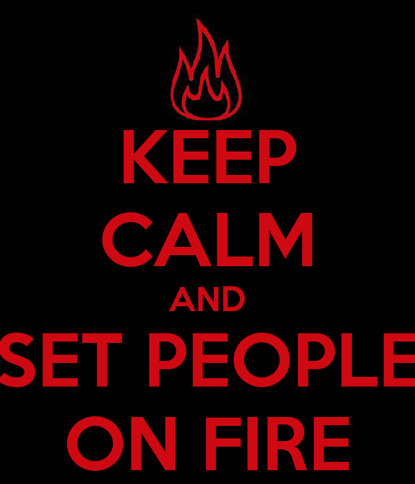 KEEP CALM AND SET PEOPLE ON FIRE
