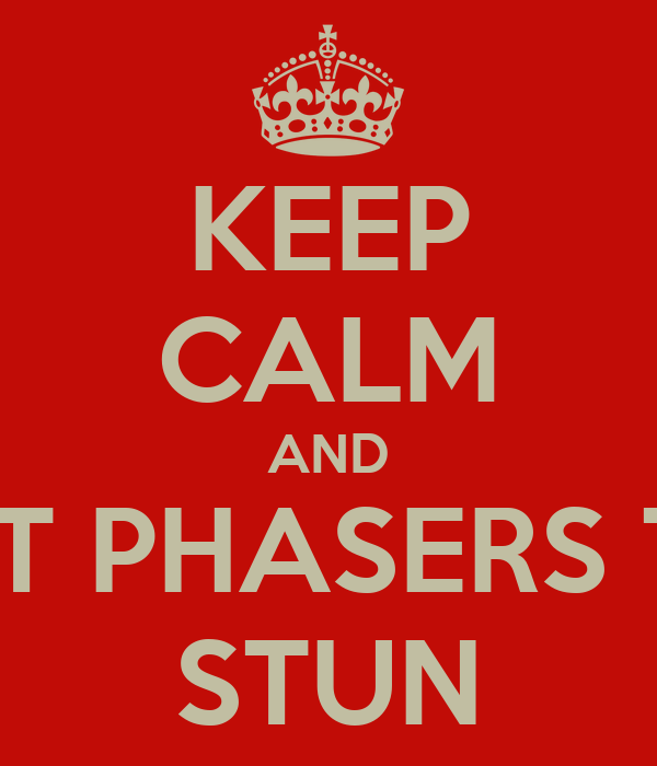 KEEP CALM AND SET PHASERS TO STUN
