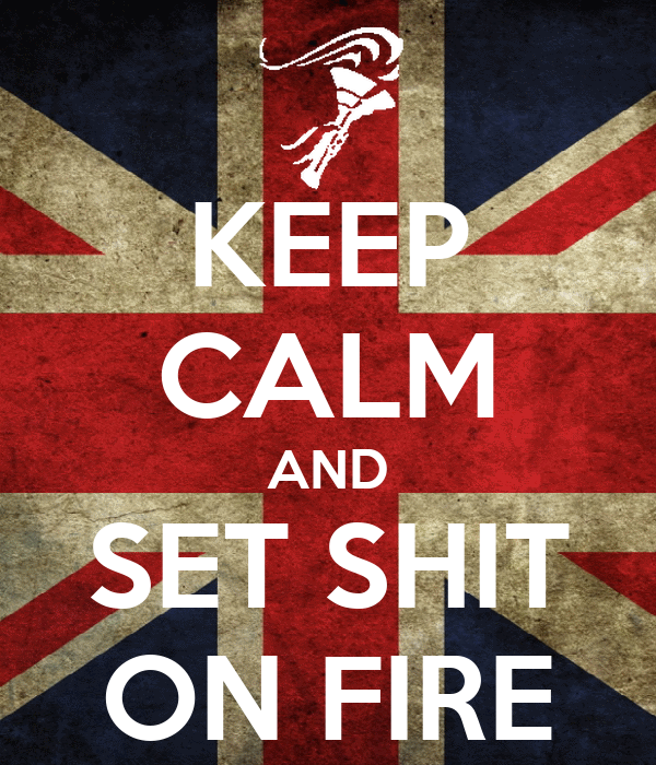 KEEP CALM AND SET SHIT ON FIRE