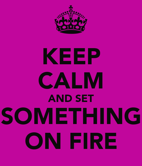 KEEP CALM AND SET SOMETHING ON FIRE