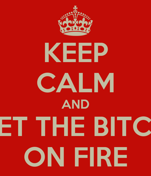 KEEP CALM AND SET THE BITCH ON FIRE