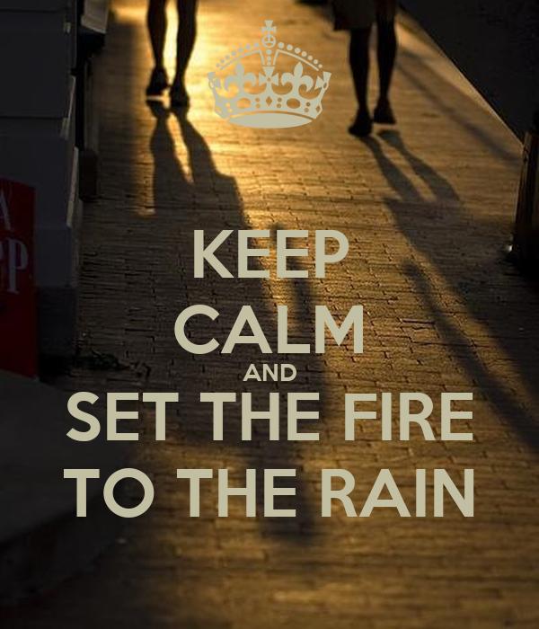 KEEP CALM AND SET THE FIRE TO THE RAIN