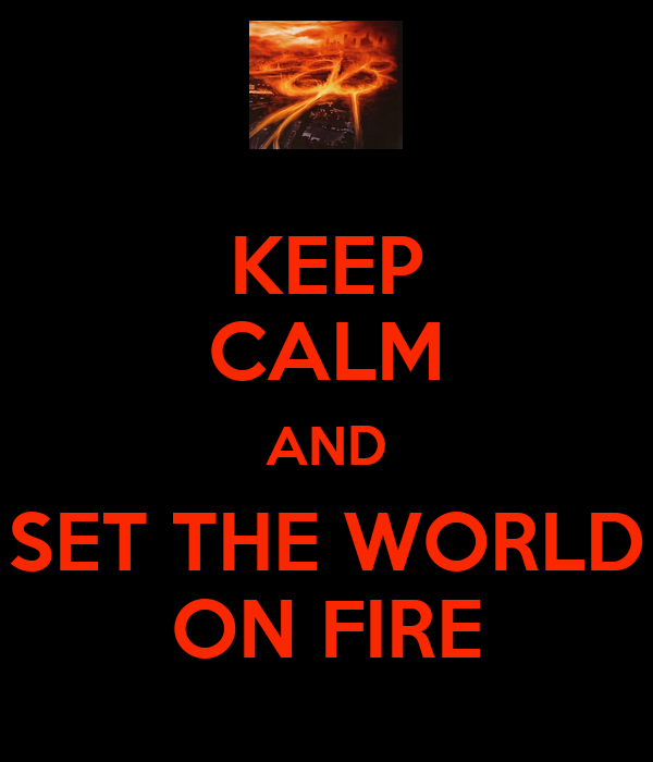 KEEP CALM AND SET THE WORLD ON FIRE