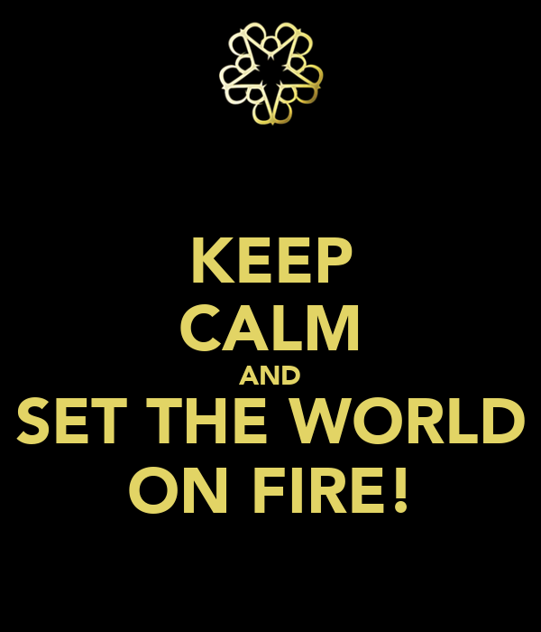 KEEP CALM AND SET THE WORLD ON FIRE!