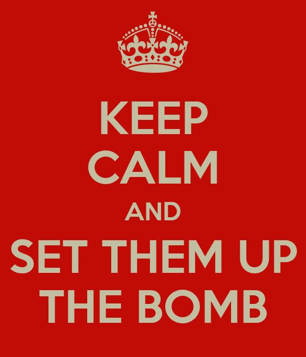 KEEP CALM AND SET THEM UP THE BOMB
