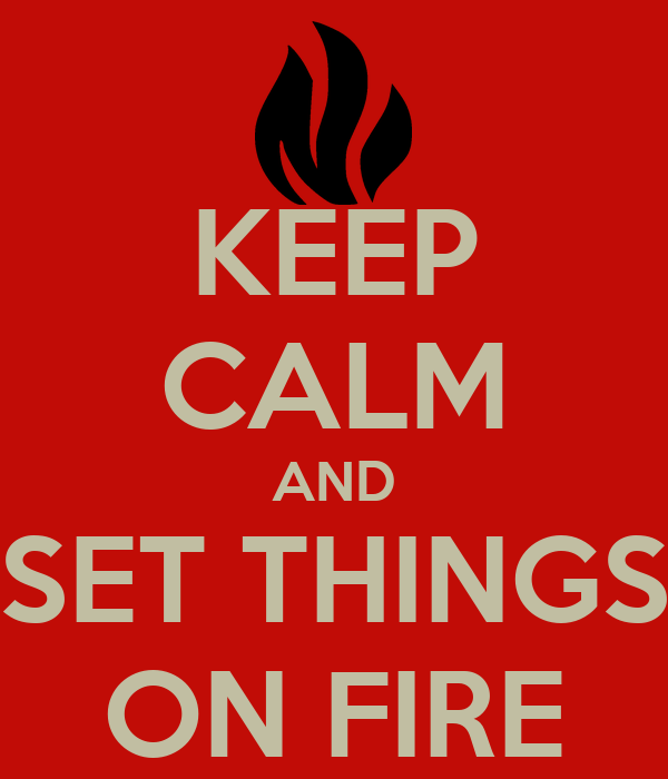 KEEP CALM AND SET THINGS ON FIRE