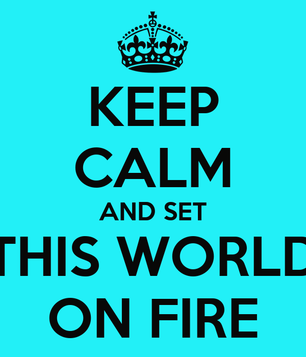 KEEP CALM AND SET THIS WORLD ON FIRE