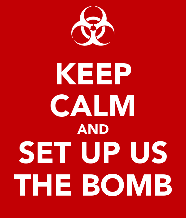 KEEP CALM AND SET UP US THE BOMB