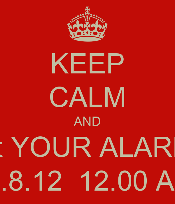 KEEP CALM AND Set YOUR ALARMS 27.8.12  12.00 AM