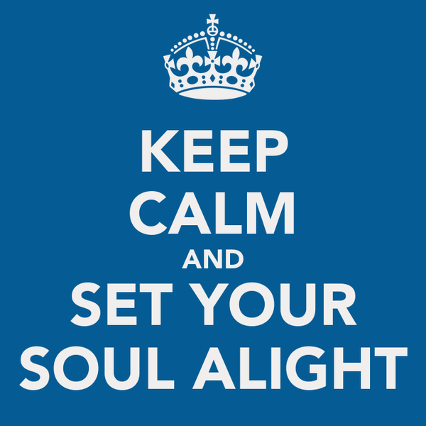 KEEP CALM AND SET YOUR SOUL ALIGHT
