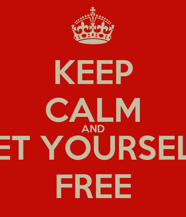 KEEP CALM AND SET YOURSELF FREE