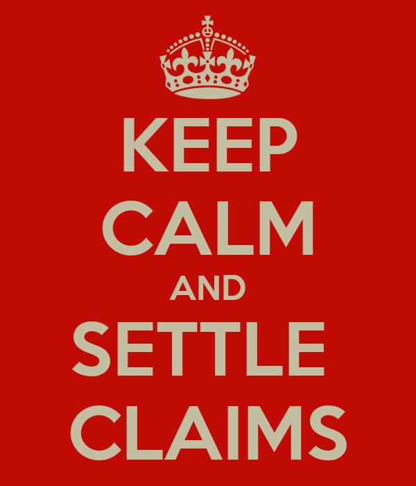 KEEP CALM AND SETTLE  CLAIMS