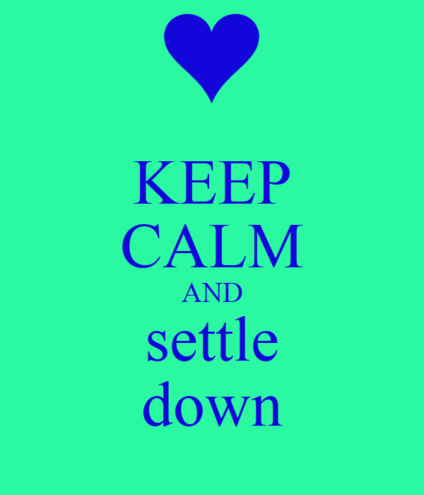 KEEP CALM AND settle down
