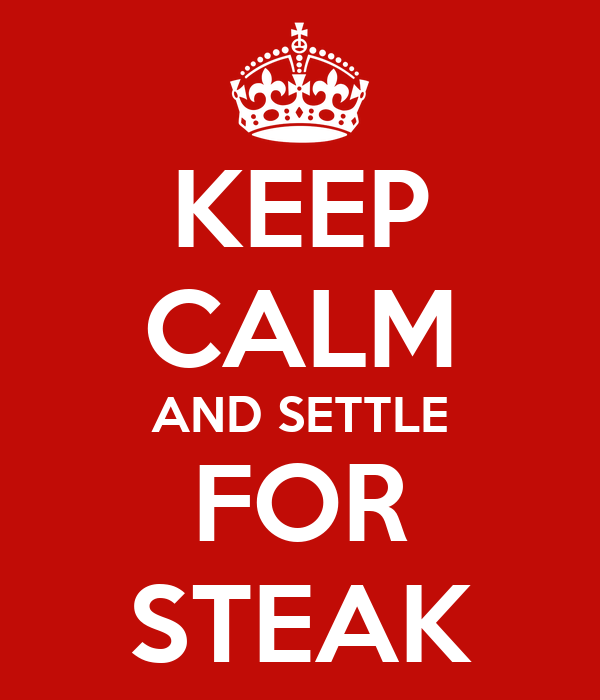 KEEP CALM AND SETTLE FOR STEAK