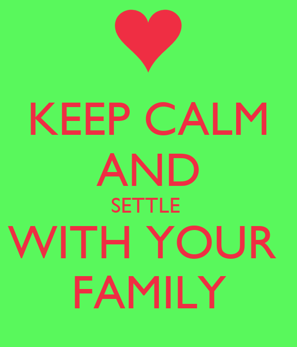KEEP CALM AND SETTLE  WITH YOUR  FAMILY