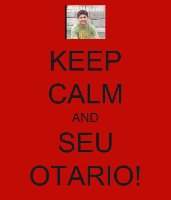 KEEP CALM AND SEU OTARIO!