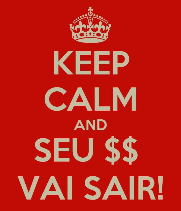 KEEP CALM AND SEU $$  VAI SAIR!