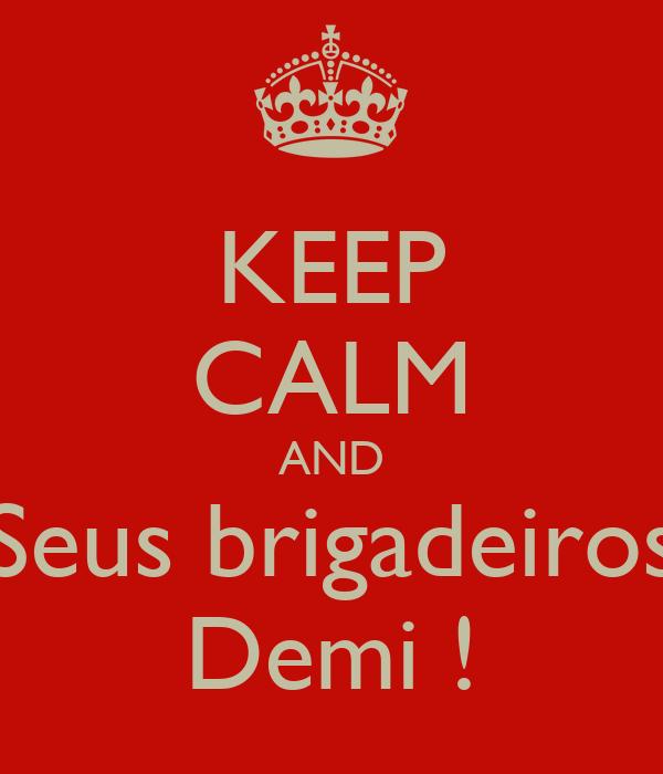 KEEP CALM AND Seus brigadeiros Demi !
