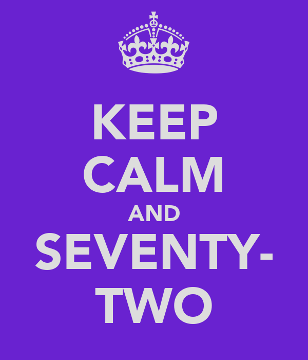 KEEP CALM AND SEVENTY- TWO