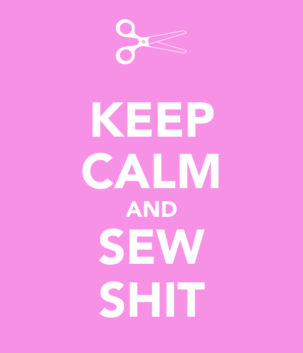 KEEP CALM AND SEW SHIT