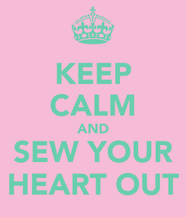 KEEP CALM AND SEW YOUR HEART OUT