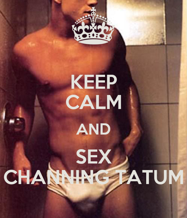 KEEP CALM AND SEX CHANNING TATUM