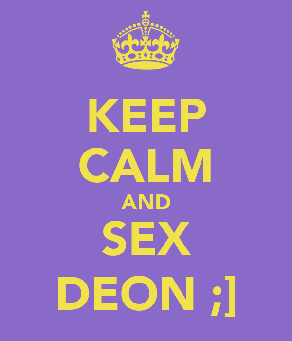KEEP CALM AND SEX DEON ;]