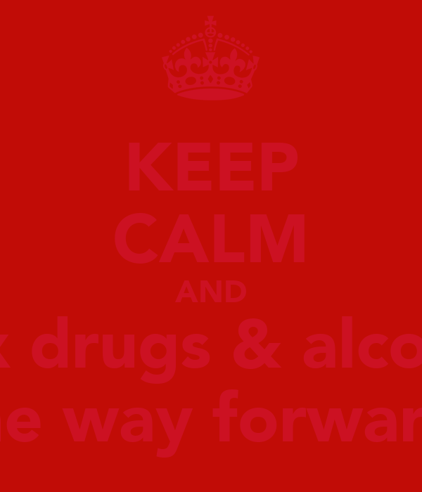 KEEP CALM AND Sex drugs & alcohol Is the way forward<3