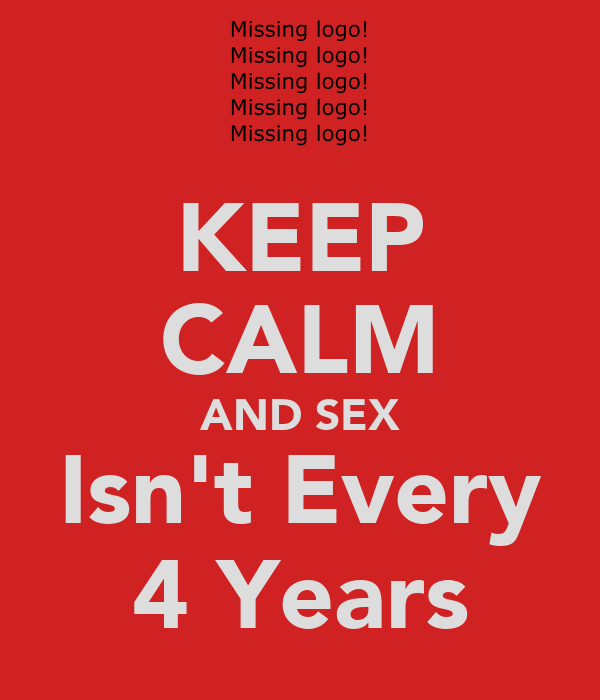 KEEP CALM AND SEX Isn't Every 4 Years