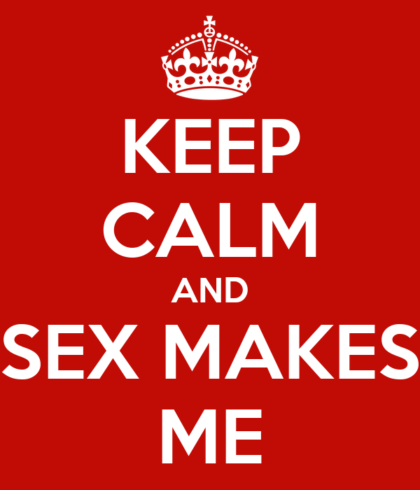 KEEP CALM AND SEX MAKES ME