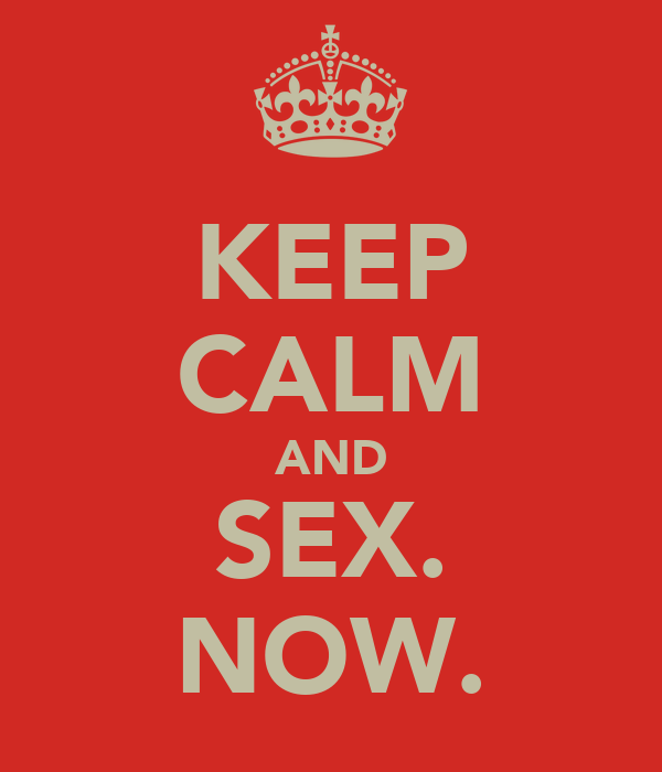 KEEP CALM AND SEX. NOW.