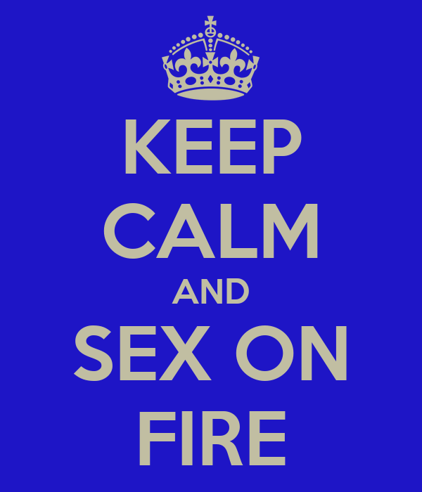 KEEP CALM AND SEX ON FIRE