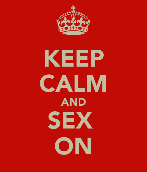 KEEP CALM AND SEX  ON